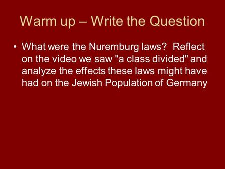 Warm up – Write the Question What were the Nuremburg laws? Reflect on the video we saw a class divided and analyze the effects these laws might have.