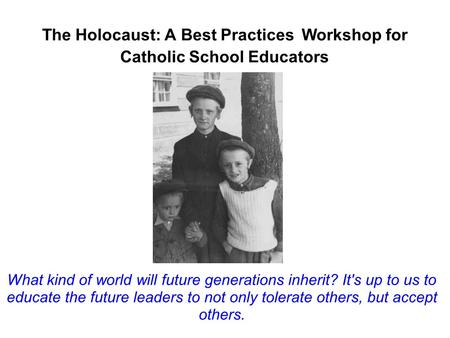 The Holocaust: A Best Practices Workshop for Catholic School Educators What kind of world will future generations inherit? It's up to us to educate the.