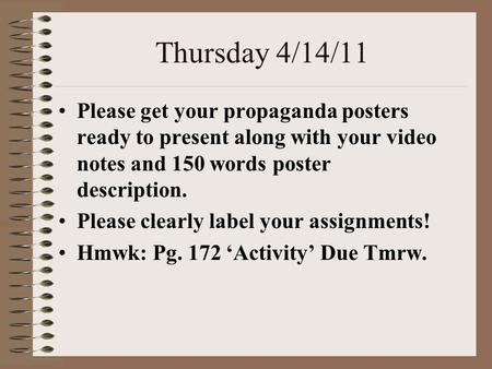 Thursday 4/14/11 Please get your propaganda posters ready to present along with your video notes and 150 words poster description. Please clearly label.