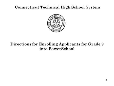 1 Connecticut Technical High School System Directions for Enrolling Applicants for Grade 9 into PowerSchool.