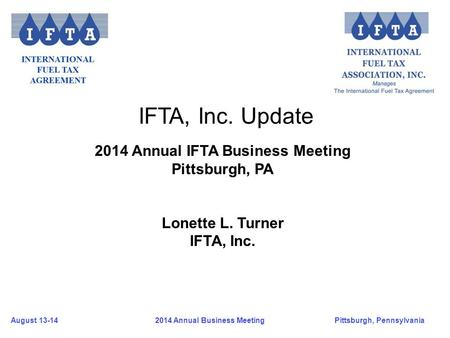 August 13-14Pittsburgh, Pennsylvania 2014 Annual Business Meeting IFTA, Inc. Update 2014 Annual IFTA Business Meeting Pittsburgh, PA Lonette L. Turner.