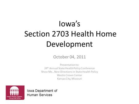 Iowa's Section 2703 Health Home Development October 04, 2011 Presentation to: 24 th Annual State Health Policy Conference Show Me…New Directions in State.