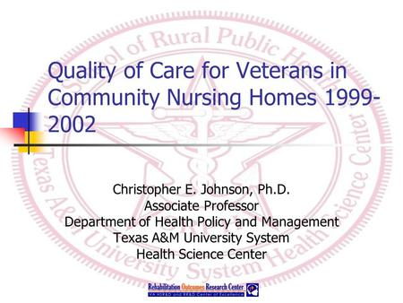 Quality of Care for Veterans in Community Nursing Homes 1999- 2002 Christopher E. Johnson, Ph.D. Associate Professor Department of Health Policy and Management.