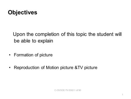 Objectives Upon the completion of this topic the student will be able to explain Formation of picture Reproduction of Motion picture &TV picture C-O5/SDE-TV-5302.1.
