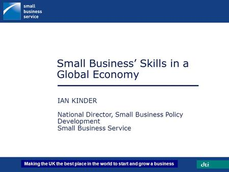 Making the UK the best place in the world to start and grow a business Small Business' Skills in a Global Economy IAN KINDER National Director, Small Business.