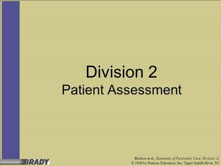 Bledsoe et al., Essentials of Paramedic Care: Division 1I © 2006 by Pearson Education, Inc. Upper Saddle River, NJ Division 2 Patient Assessment.