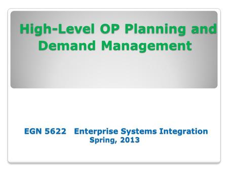 High-Level OP Planning and Demand Management EGN 5622 Enterprise Systems Integration Spring, 2013 High-Level OP Planning and Demand Management EGN 5622.