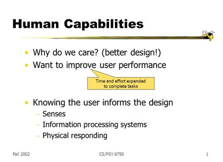 Fall 2002CS/PSY 67501 Human Capabilities Why do we care? (better design!) Want to improve user performance Knowing the user informs the design  Senses.