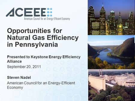 Opportunities for Natural Gas Efficiency in Pennsylvania Presented to Keystone Energy Efficiency Alliance September 20, 2011 Steven Nadel American Council.