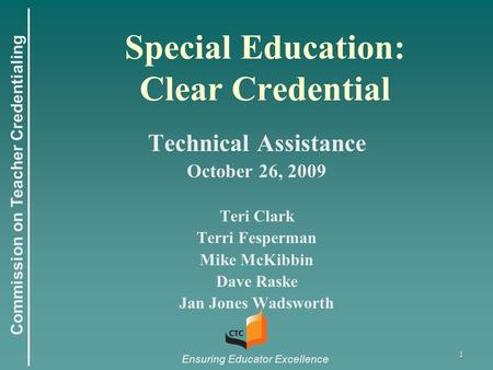 Commission on Teacher Credentialing Ensuring Educator Excellence 1 Special Education: Clear Credential Technical Assistance October 26, 2009 Teri Clark.