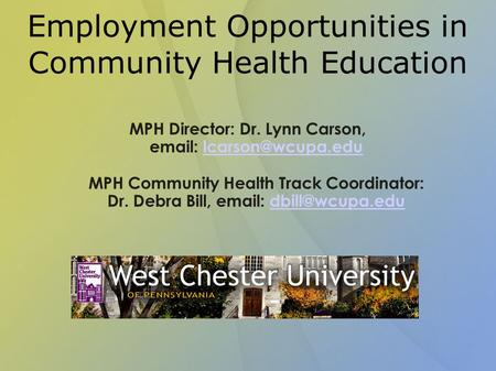 Employment Opportunities in Community Health Education MPH Director: Dr. Lynn Carson,   MPH Community Health Track Coordinator: