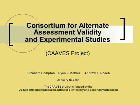 Consortium for Alternate Assessment Validity and Experimental Studies (CAAVES Project) Elizabeth Compton Ryan J. Kettler Andrew T. Roach January 16, 2008.