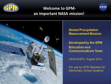 Welcome to GPM- an important NASA mission! Global Precipitation Measurement Mission Developed by the GPM Education and Communications Team NASA/GSFC-
