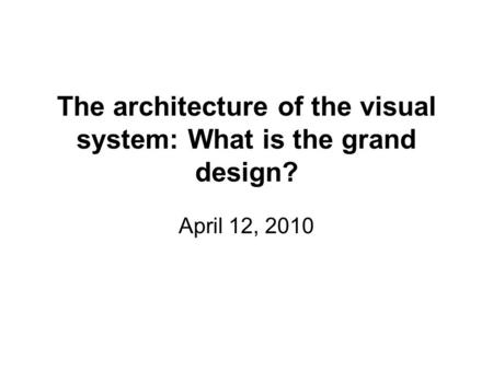 The architecture of the visual system: What is the grand design? April 12, 2010.