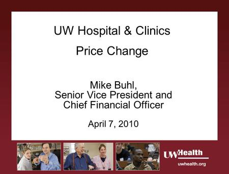 UW Hospital & Clinics Price Change Mike Buhl, Senior Vice President and Chief Financial Officer April 7, 2010.