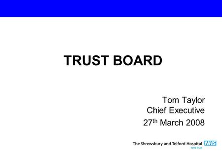 Tom Taylor Chief Executive 27 th March 2008 TRUST BOARD.
