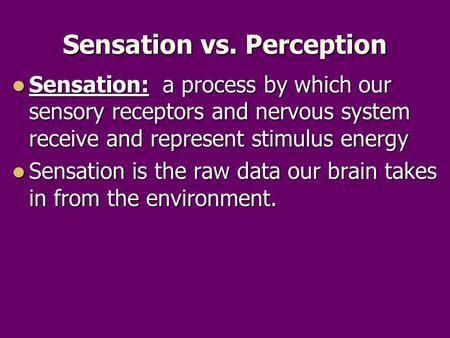 Sensation vs. Perception Sensation: a process by which our sensory receptors and nervous system receive and represent stimulus energy Sensation: a process.