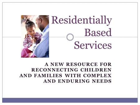 A NEW RESOURCE FOR RECONNECTING CHILDREN AND FAMILIES WITH COMPLEX AND ENDURING NEEDS Residentially Based Services.