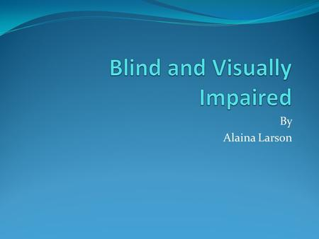 By Alaina Larson. BLIND - WHAT IS IT??? Blindness is the condition of lacking visual perception due to physiological or neurological factors. Visual perception.