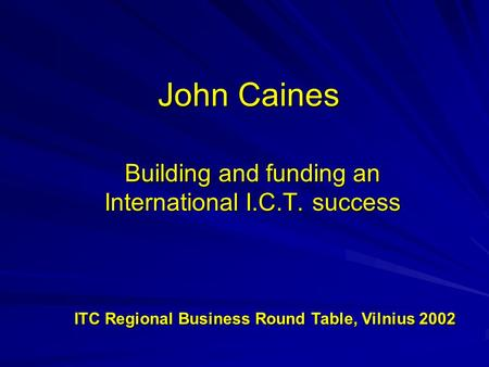 John Caines Building and funding an International I.C.T. success ITC Regional Business Round Table, Vilnius 2002 ITC Regional Business Round Table, Vilnius.