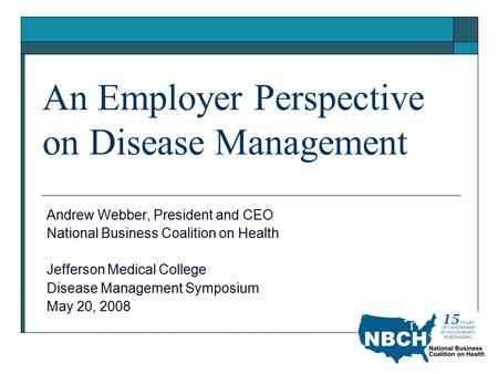 An Employer Perspective on Disease Management Andrew Webber, President and CEO National Business Coalition on Health Jefferson Medical College Disease.