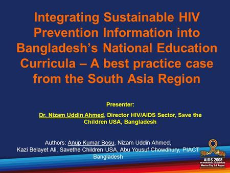 Integrating Sustainable HIV Prevention Information into Bangladesh's National Education Curricula – A best practice case from the South Asia Region Presenter: