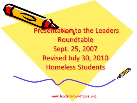 Presentation to the Leaders Roundtable Sept. 25, 2007 Revised July 30, 2010 Homeless Students Presentation to the Leaders Roundtable Sept. 25, 2007 Revised.
