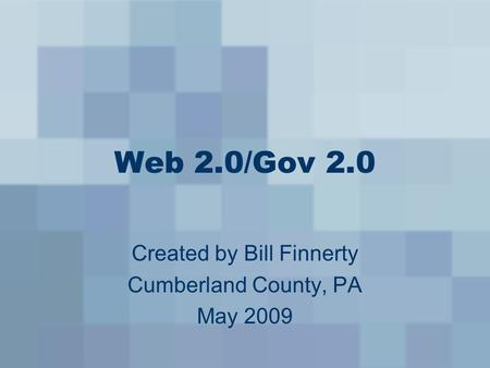 Web 2.0/Gov 2.0 Created by Bill Finnerty Cumberland County, PA May 2009.