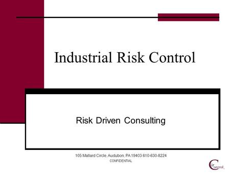 CONFIDENTIAL Industrial Risk Control Risk Driven Consulting 105 Mallard Circle, Audubon, PA 19403 610-630-8224.