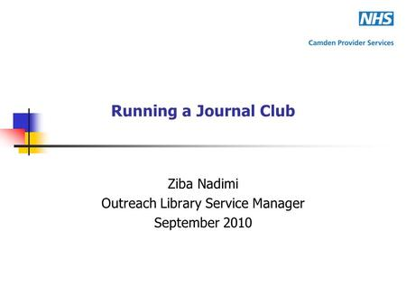 Running a Journal Club Ziba Nadimi Outreach Library Service Manager September 2010.