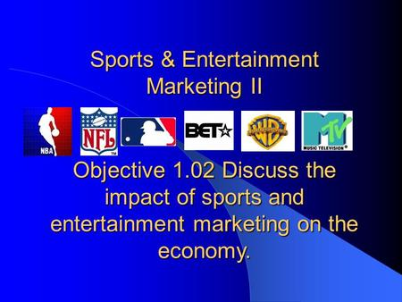 Sports & Entertainment Marketing II Objective 1.02 Discuss the impact of sports and entertainment marketing on the economy.