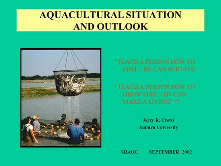 "AQUACULTURAL SITUATION AND OUTLOOK ""TEACH A PERSON HOW TO FISH -- HE CAN SURVIVE"" ""TEACH A PERSON HOW TO GROW FISH -- HE CAN MAKE A LIVING"" ?? Jerry R."