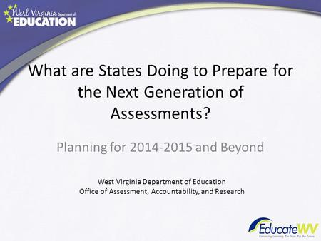 What are States Doing to Prepare for the Next Generation of Assessments? Planning for 2014-2015 and Beyond West Virginia Department of Education Office.