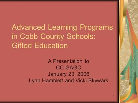 1 A Presentation to CC-GAGC January 23, 2006 Lynn Hamblett and Vicki Skywark Advanced Learning Programs in Cobb County Schools: Gifted Education.