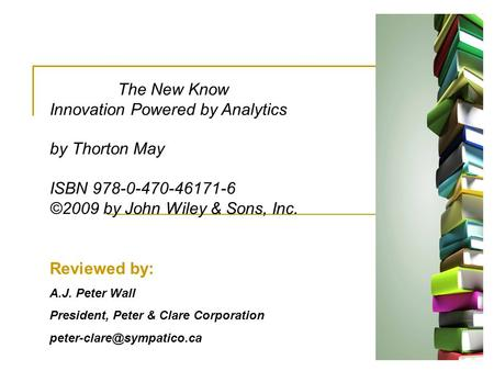 Reviewed by: A.J. Peter Wall President, Peter & Clare Corporation The New Know Innovation Powered by Analytics by Thorton May.