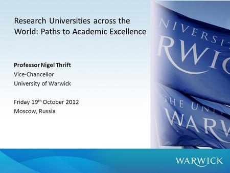 Professor Nigel Thrift Vice-Chancellor University of Warwick Friday 19 th October 2012 Moscow, Russia Research Universities across the World: Paths to.