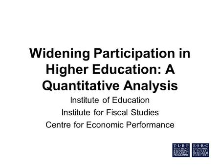 Widening Participation in Higher Education: A Quantitative Analysis Institute of Education Institute for Fiscal Studies Centre for Economic Performance.