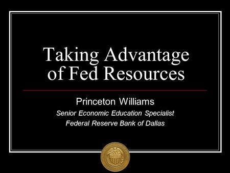 Taking Advantage of Fed Resources Princeton Williams Senior Economic Education Specialist Federal Reserve Bank of Dallas.