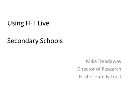 Mike Treadaway Director of Research Fischer Family Trust Using FFT Live Secondary Schools.