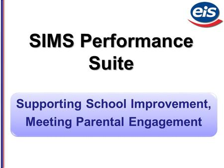 SIMS Performance Suite Supporting School Improvement, Meeting Parental Engagement.