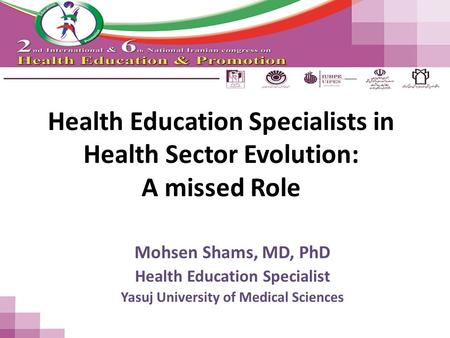 Health Education Specialists in Health Sector Evolution: A missed Role Mohsen Shams, MD, PhD Health Education Specialist Yasuj University of Medical Sciences.