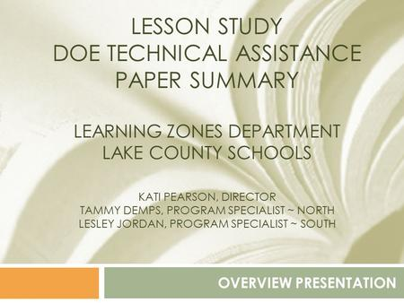 LESSON STUDY DOE TECHNICAL ASSISTANCE PAPER SUMMARY LEARNING ZONES DEPARTMENT LAKE COUNTY SCHOOLS KATI PEARSON, DIRECTOR TAMMY DEMPS, PROGRAM SPECIALIST.
