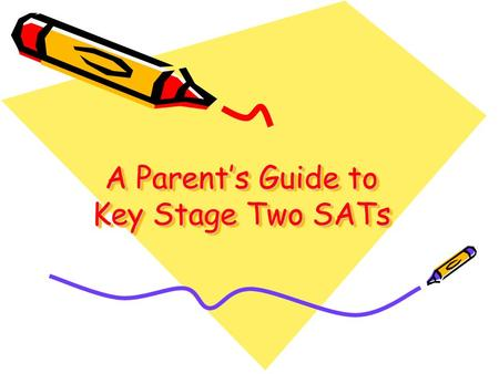 A Parent's Guide to Key Stage Two SATs A Parent's Guide to Key Stage Two SATs.