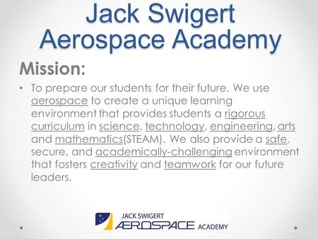 Jack Swigert Aerospace Academy Mission: To prepare our students for their future. We use aerospace to create a unique learning environment that provides.
