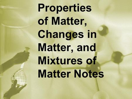 Properties of Matter, Changes in Matter, and Mixtures of Matter Notes.