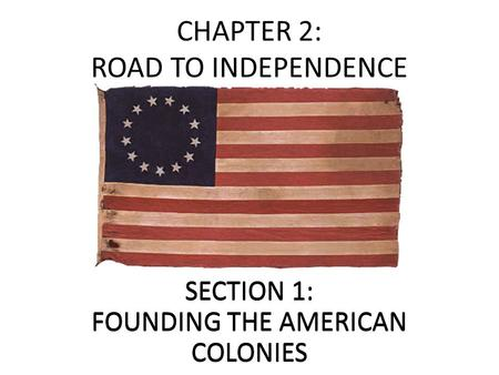 CHAPTER 2: ROAD TO INDEPENDENCE SECTION 1: FOUNDING THE AMERICAN COLONIES.