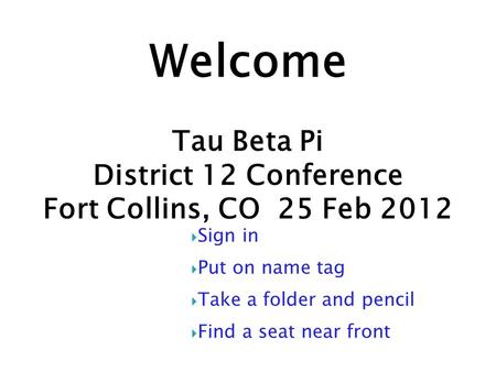 Welcome Tau Beta Pi District 12 Conference Fort Collins, CO 25 Feb 2012  Sign in  Put on name tag  Take a folder and pencil  Find a seat near front.