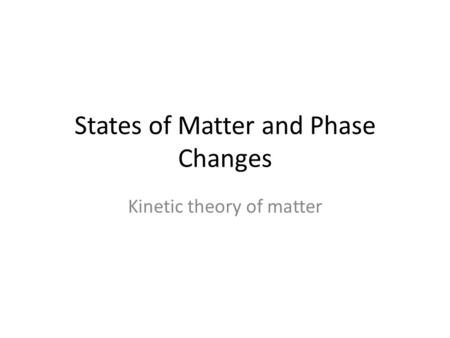 States of Matter and Phase Changes Kinetic theory of matter.