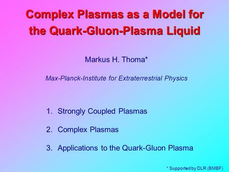 Complex Plasmas as a Model for the Quark-Gluon-Plasma Liquid Markus H. Thoma* Max-Planck-Institute for Extraterrestrial Physics 1.Strongly Coupled Plasmas.