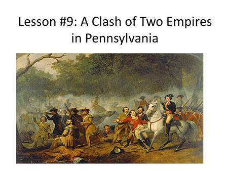 Lesson #9: A Clash of Two Empires in Pennsylvania.
